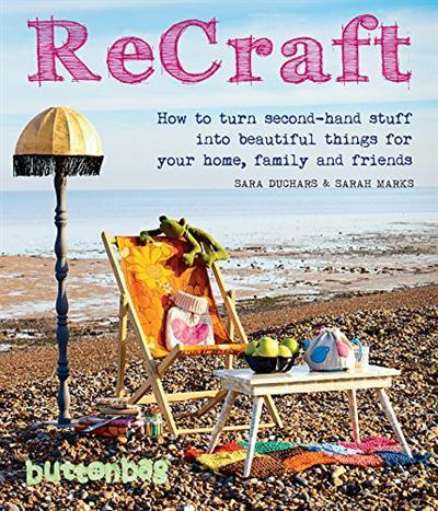 ReCraft How to Turn Second-Hand Stuff into Beautiful Things for Your Home, Family, and Friends