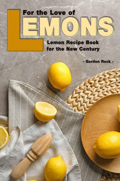 For the Love of Lemons Lemon Recipe Book for the New Century