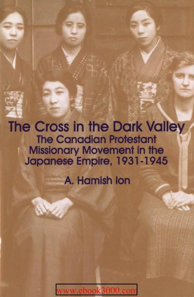 The Cross in the Dark Valley The Canadian Protestant Missionary Movement in the Japanese Empire, ...